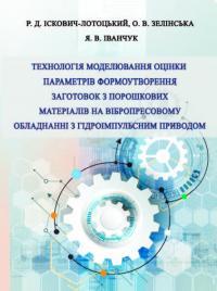 Обкладинка для Технологія моделювання оцінки параметрів формоутворення заготовок з порошкових матеріалів на вібропресовому обладнанні з гідроімпульсним приводом